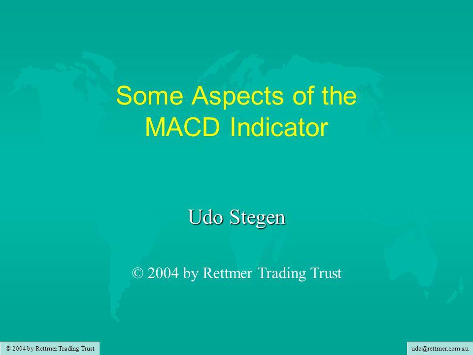udo@rettmer.com.au © 2004 by Rettmer Trading Trust Some Aspects of the MACD Indicator Udo Stegen © 2004 by Rettmer Trading Trust