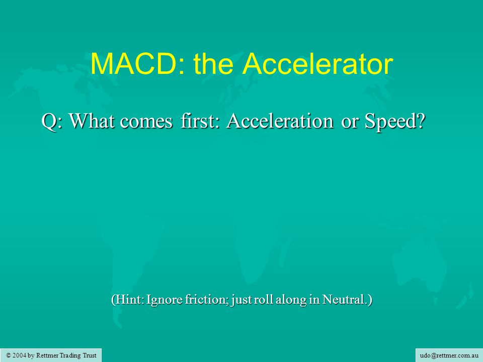 udo@rettmer.com.au © 2004 by Rettmer Trading Trust MACD: the Accelerator Q: What comes first: Acceleration or Speed.