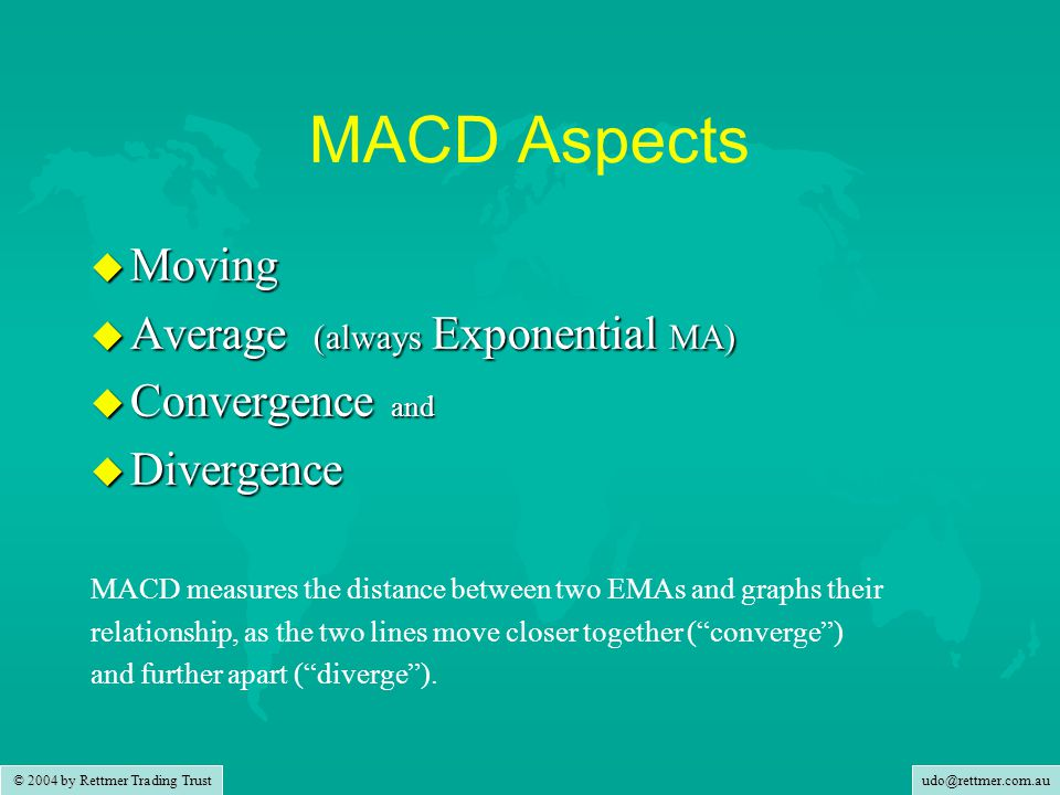 udo@rettmer.com.au MACD Aspects u Moving u Average (always Exponential MA) u Convergence and u Divergence MACD measures the distance between two EMAs and graphs their relationship, as the two lines move closer together ( converge ) and further apart ( diverge ).
