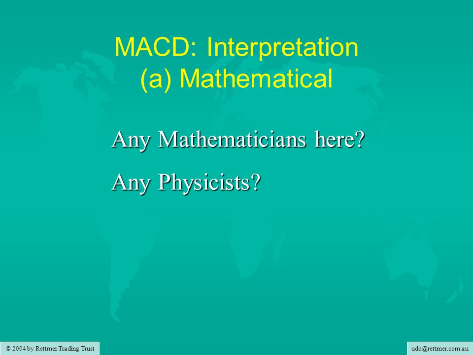 udo@rettmer.com.au © 2004 by Rettmer Trading Trust MACD: Interpretation (a) Mathematical dP/dt = v first derivative of travelled distance over time is velocity dv/dt = a first derivative of velocity is acceleration