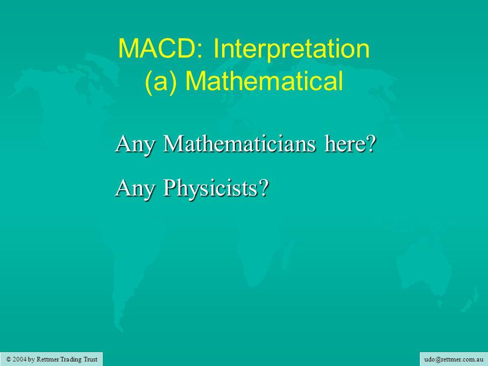 udo@rettmer.com.au © 2004 by Rettmer Trading Trust MACD: Interpretation (a) Mathematical Any Mathematicians here.