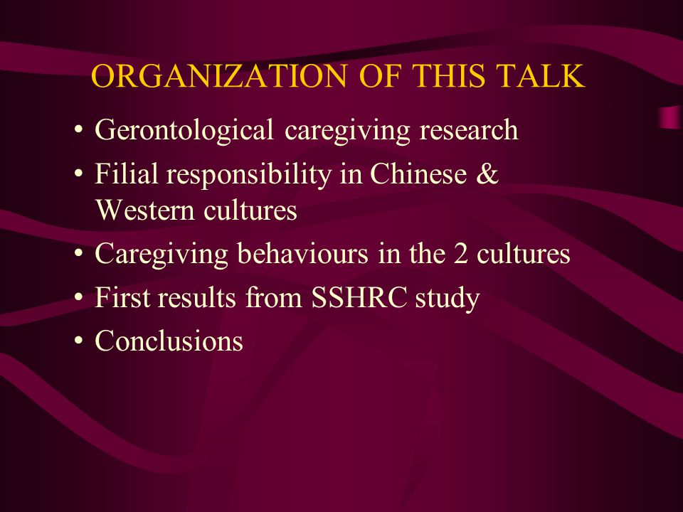ORGANIZATION OF THIS TALK Gerontological caregiving research Filial responsibility in Chinese & Western cultures Caregiving behaviours in the 2 cultures First results from SSHRC study Conclusions