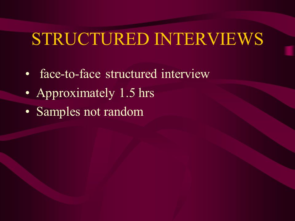 STRUCTURED INTERVIEWS face-to-face structured interview Approximately 1.5 hrs Samples not random