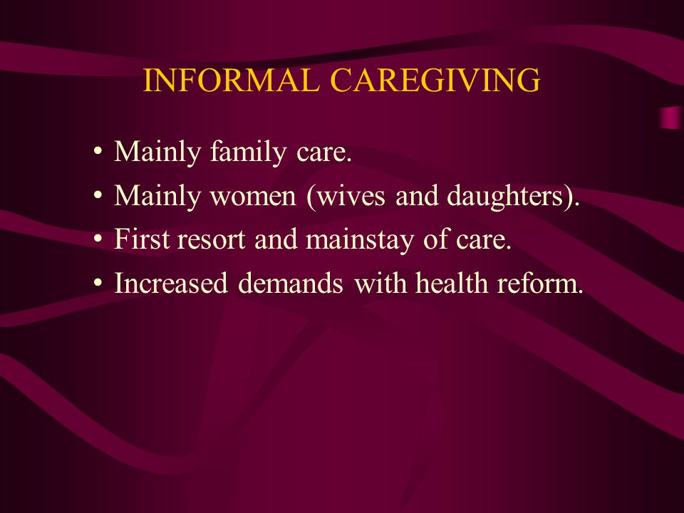 INFORMAL CAREGIVING Mainly family care. Mainly women (wives and daughters).