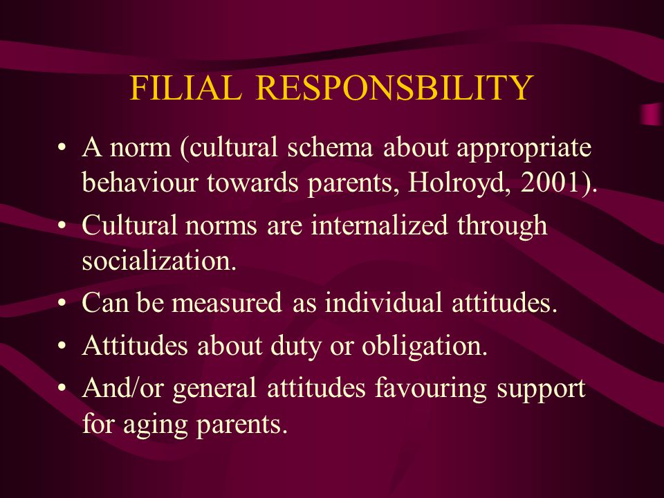 FILIAL RESPONSBILITY A norm (cultural schema about appropriate behaviour towards parents, Holroyd, 2001).