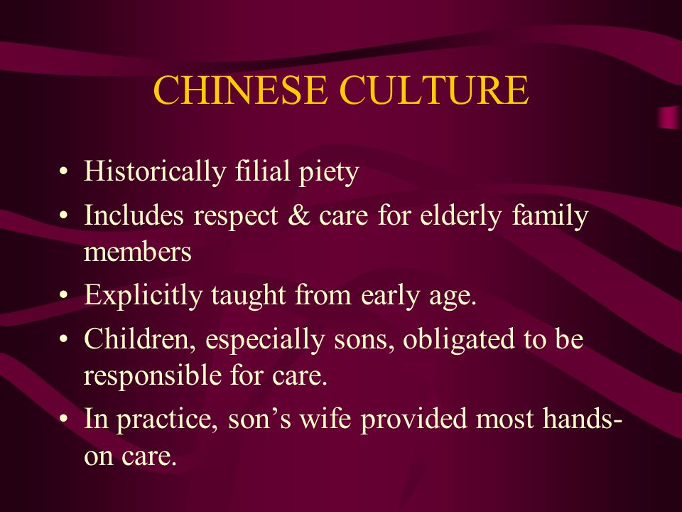 CHINESE CULTURE Historically filial piety Includes respect & care for elderly family members Explicitly taught from early age.