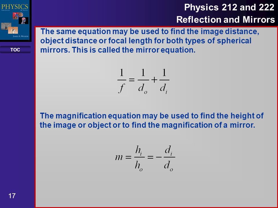 TOC 17 Physics 212 and 222 Reflection and Mirrors The same equation may be used to find the image distance, object distance or focal length for both types of spherical mirrors.