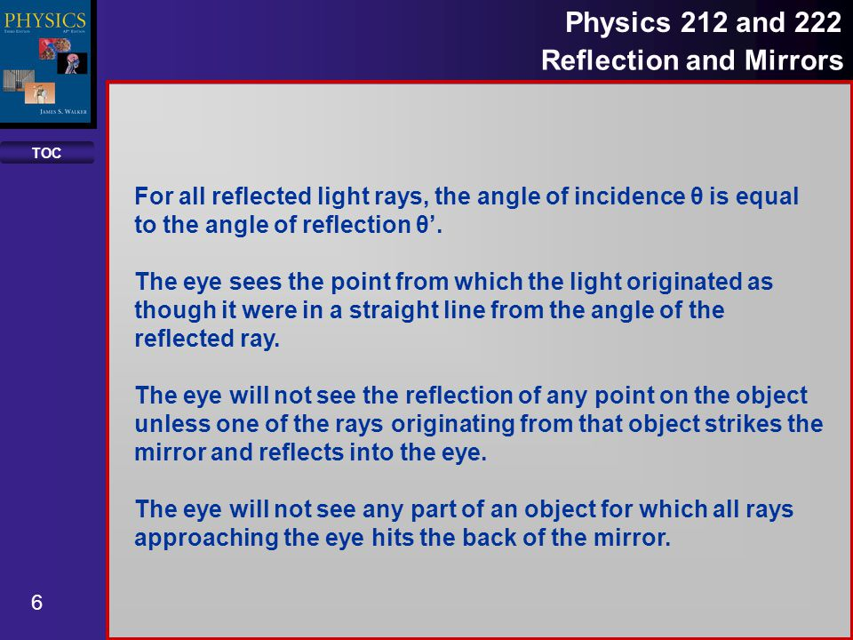 TOC 7 Physics 212 and 222 Reflection and Mirrors The law of reflection states that: The incident ray, the reflected ray and the normal to the mirror all lie in the same plane.