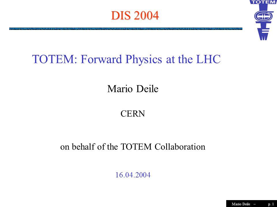 p. 1Mario Deile – DIS 2004 Mario Deile CERN on behalf of the TOTEM Collaboration 16.04.2004 TOTEM: Forward Physics at the LHC