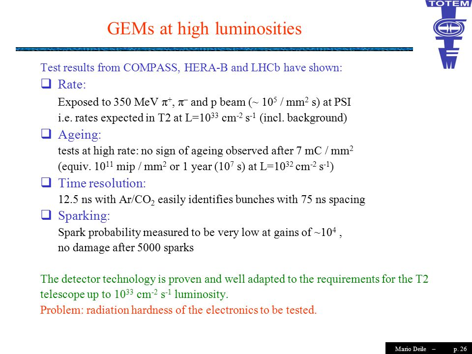 p. 26Mario Deile – GEMs at high luminosities Test results from COMPASS, HERA-B and LHCb have shown:  Rate: Exposed to 350 MeV π +, π – and p beam (~