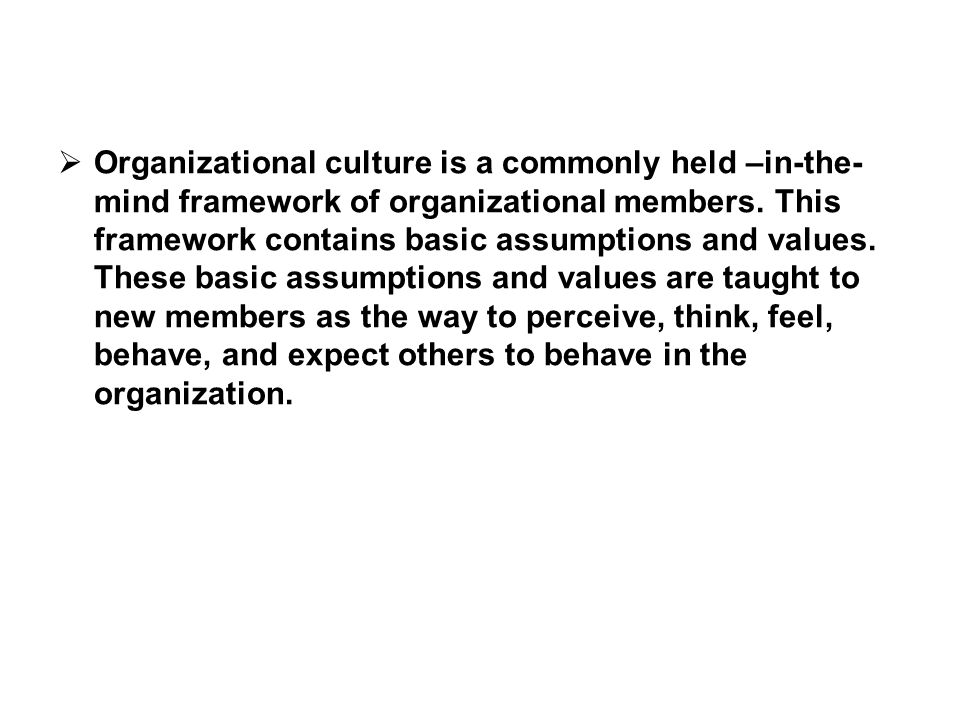  Organizational culture is a commonly held –in-the- mind framework of organizational members. This framework contains basic assumptions and values. T