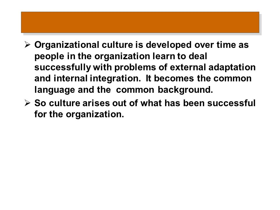  Organizational culture is developed over time as people in the organization learn to deal successfully with problems of external adaptation and inte