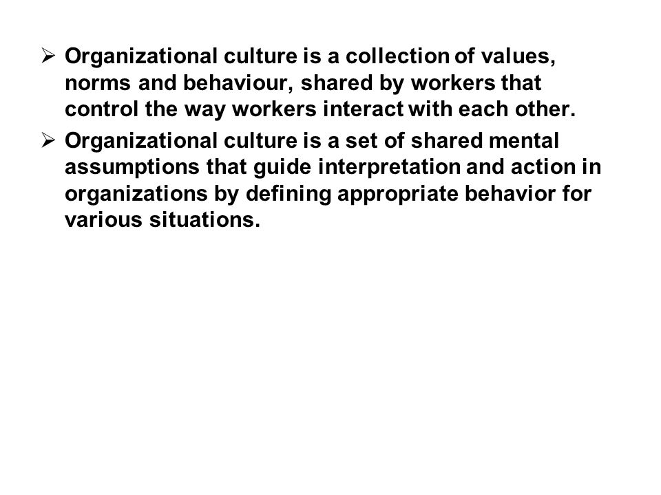  Organizational culture is a collection of values, norms and behaviour, shared by workers that control the way workers interact with each other.  Or