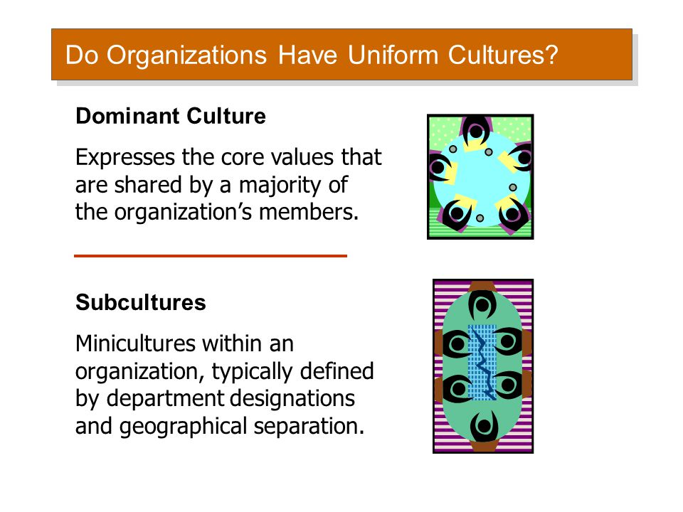 Do Organizations Have Uniform Cultures? Dominant Culture Expresses the core values that are shared by a majority of the organization's members. Subcul