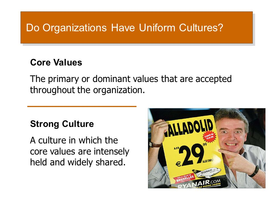 Do Organizations Have Uniform Cultures? Core Values The primary or dominant values that are accepted throughout the organization. Strong Culture A cul