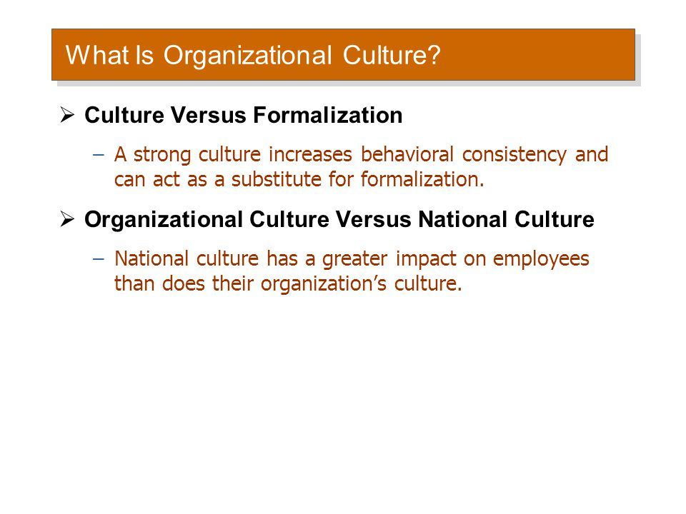 What Is Organizational Culture?  Culture Versus Formalization –A strong culture increases behavioral consistency and can act as a substitute for form