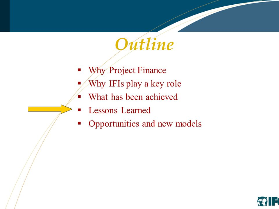Outline  Why Project Finance  Why IFIs play a key role  What has been achieved  Lessons Learned  Opportunities and new models