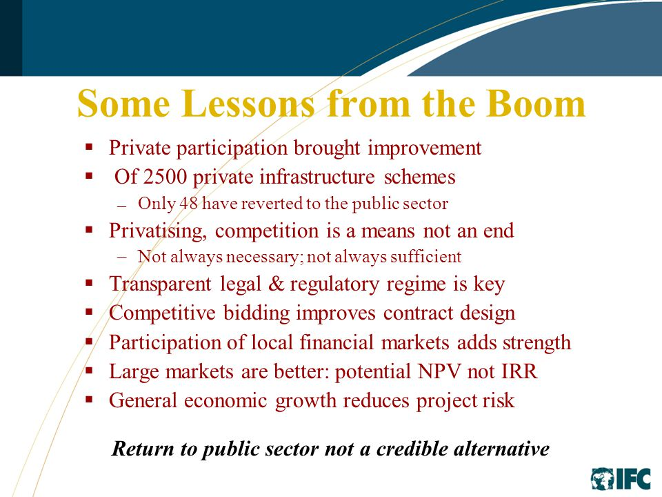 Some Lessons from the Boom  Private participation brought improvement  Of 2500 private infrastructure schemes — Only 48 have reverted to the public sector  Privatising, competition is a means not an end –Not always necessary; not always sufficient  Transparent legal & regulatory regime is key  Competitive bidding improves contract design  Participation of local financial markets adds strength  Large markets are better: potential NPV not IRR  General economic growth reduces project risk Return to public sector not a credible alternative