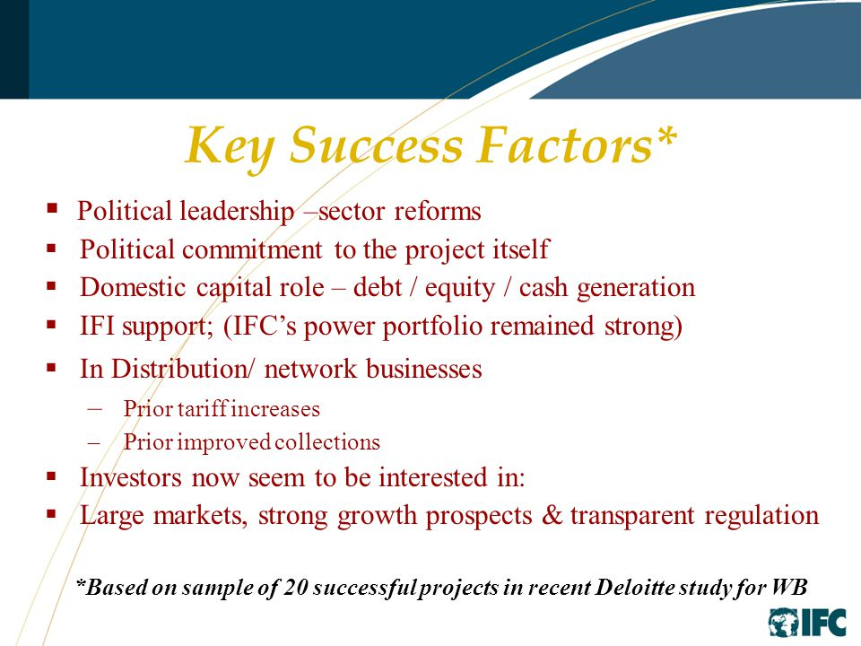Key Success Factors*  Political leadership –sector reforms  Political commitment to the project itself  Domestic capital role – debt / equity / cash generation  IFI support; (IFC's power portfolio remained strong)  In Distribution/ network businesses – Prior tariff increases – Prior improved collections  Investors now seem to be interested in:  Large markets, strong growth prospects & transparent regulation *Based on sample of 20 successful projects in recent Deloitte study for WB