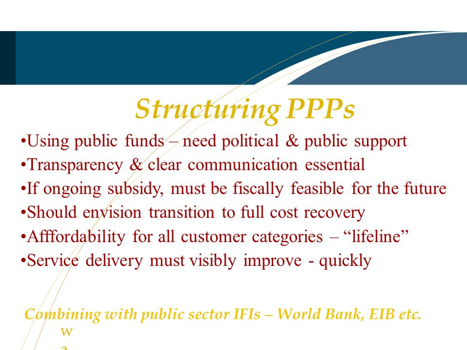 Structuring PPPs Using public funds – need political & public support Transparency & clear communication essential If ongoing subsidy, must be fiscally feasible for the future Should envision transition to full cost recovery Afffordability for all customer categories – lifeline Service delivery must visibly improve - quickly watewate Combining with public sector IFIs – World Bank, EIB etc.
