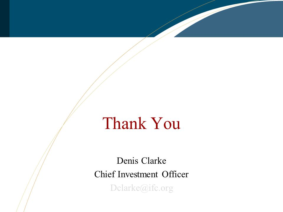 Thank You Denis Clarke Chief Investment Officer Dclarke@ifc.org www.ifc.org