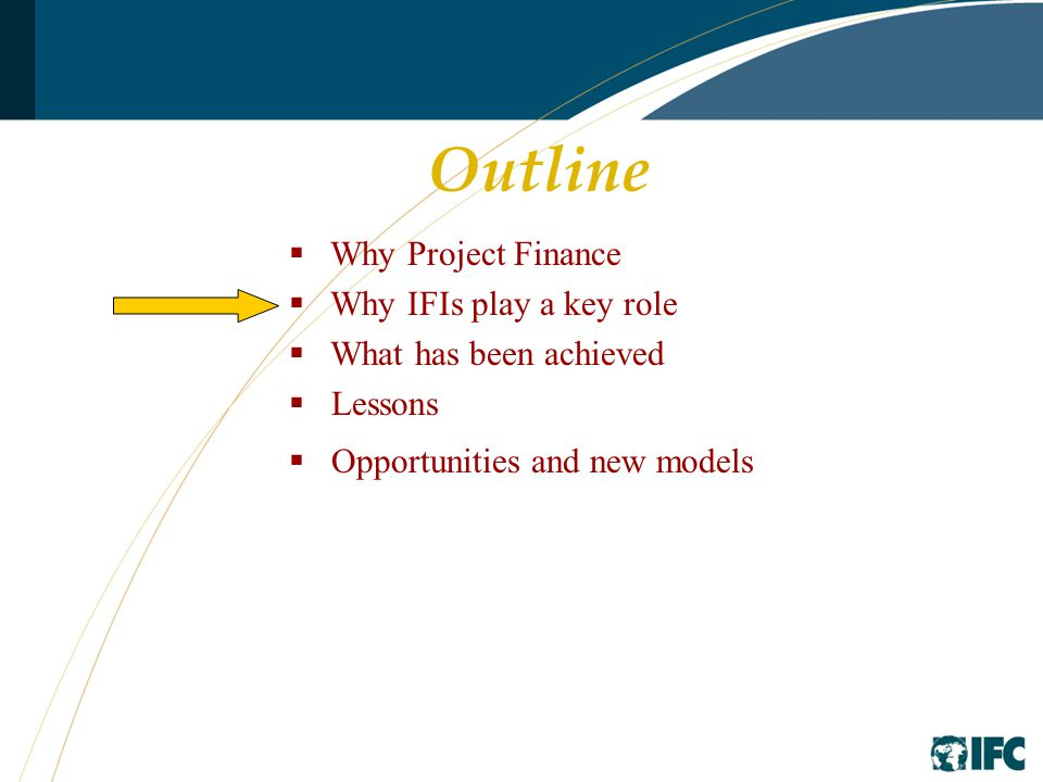 Outline  Why Project Finance  Why IFIs play a key role  What has been achieved  Lessons  Opportunities and new models