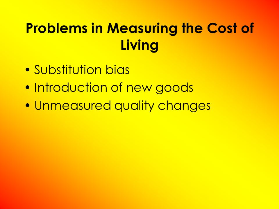 Problems in Measuring the Cost of Living Substitution bias Introduction of new goods Unmeasured quality changes