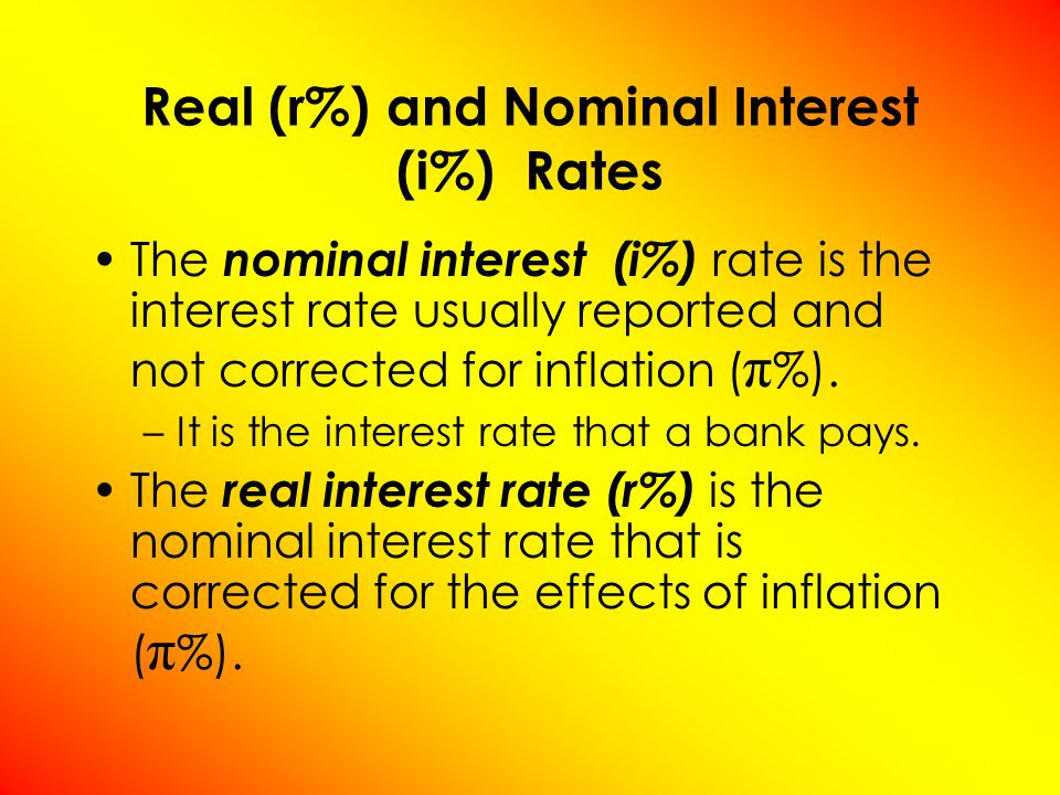 The nominal interest (i%) rate is the interest rate usually reported and not corrected for inflation ( π %).