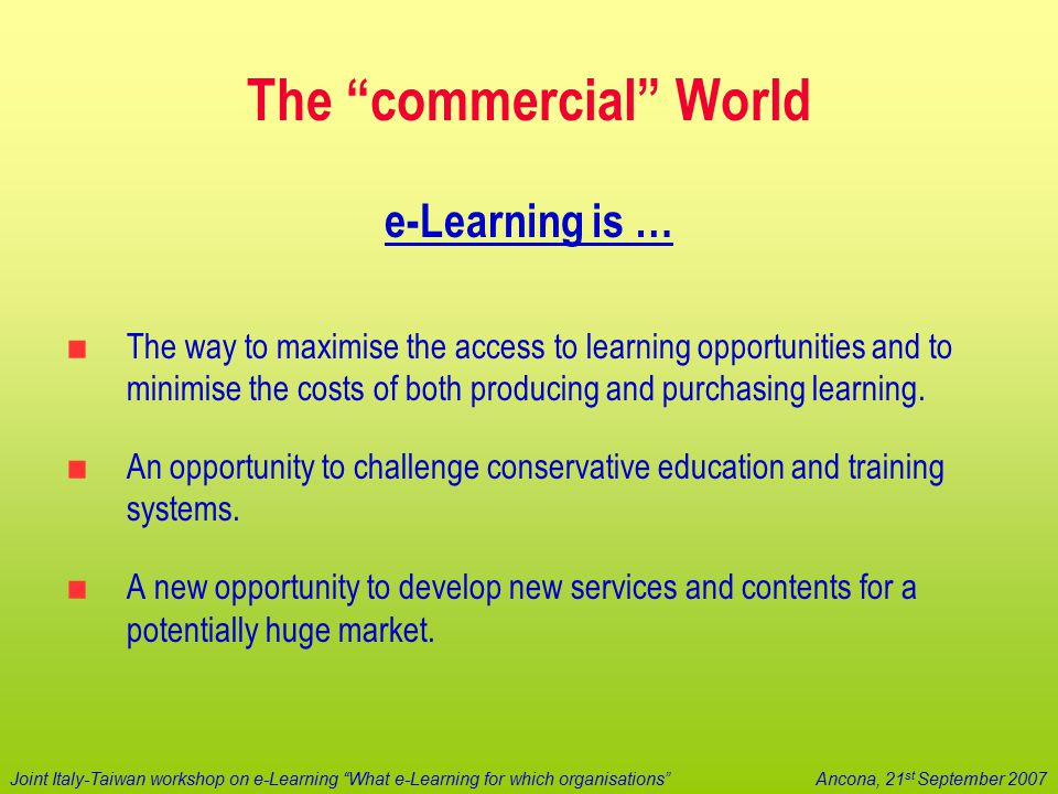 "Joint Italy-Taiwan workshop on e-Learning ""What e-Learning for which organisations""Ancona, 21 st September 2007 The ""commercial"" World e-Learning is …"
