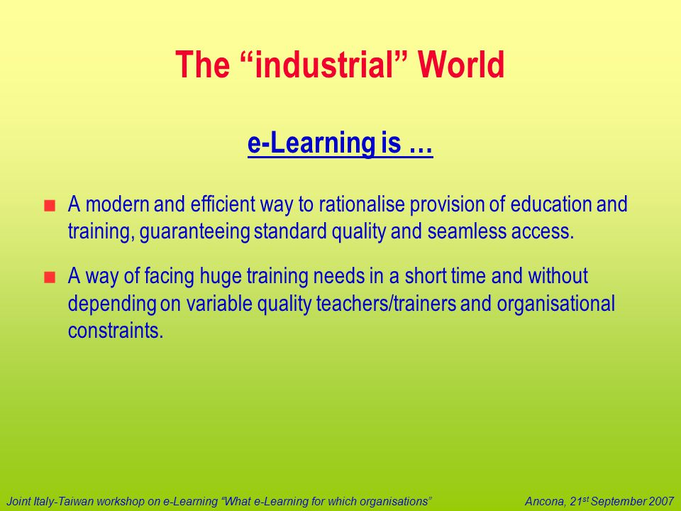 "Joint Italy-Taiwan workshop on e-Learning ""What e-Learning for which organisations""Ancona, 21 st September 2007 The ""industrial"" World e-Learning is …"