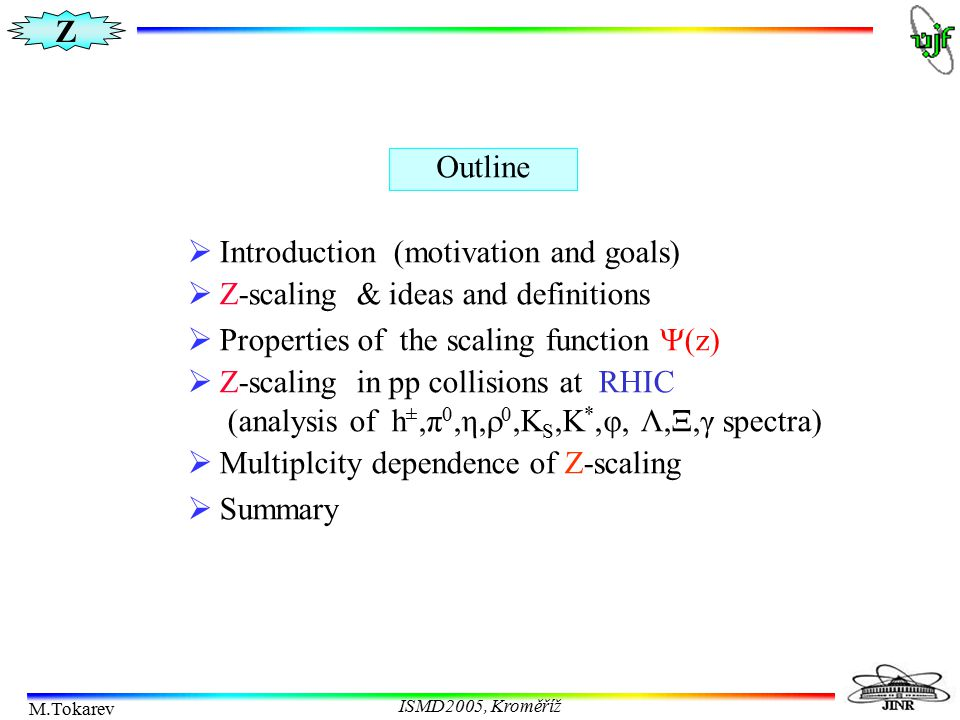 Z M.Tokarev ISMD2005, Kroměříž Scaling analysis in high energy interactions Z-scaling: it provides universal description of inclusive particle cross sections over a wide kinematical region (central+fragmentation region, p T > 0.5 GeV/c, s 1/2 > 11 GeV ) Scaling variables The scaling regularities have restricted range of validity light-cone variable radial scaling variable Feynman variable transverse mass Bjorken variable
