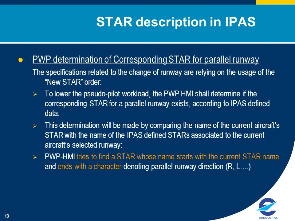 13 STAR description in IPAS PWP determination of Corresponding STAR for parallel runway The specifications related to the change of runway are relying on the usage of the New STAR order:  To lower the pseudo-pilot workload, the PWP HMI shall determine if the corresponding STAR for a parallel runway exists, according to IPAS defined data.