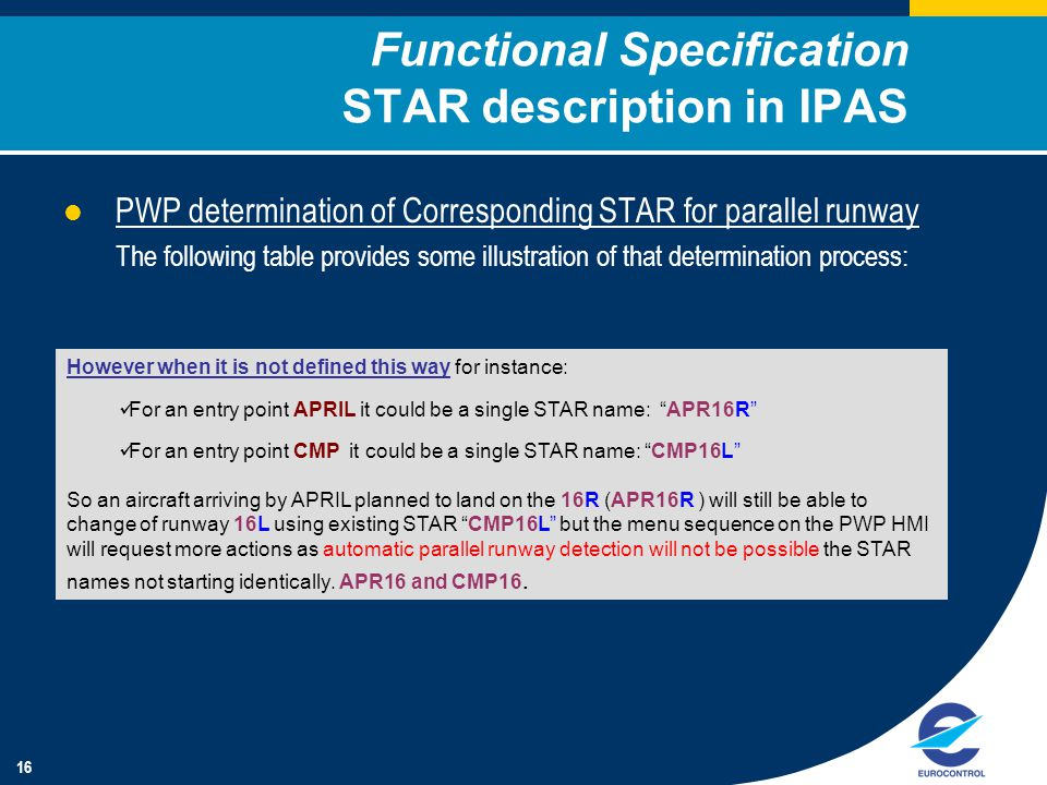 16 PWP determination of Corresponding STAR for parallel runway The following table provides some illustration of that determination process: Functional Specification STAR description in IPAS However when it is not defined this way for instance: For an entry point APRIL it could be a single STAR name: APR16R For an entry point CMP it could be a single STAR name: CMP16L So an aircraft arriving by APRIL planned to land on the 16R (APR16R ) will still be able to change of runway 16L using existing STAR CMP16L but the menu sequence on the PWP HMI will request more actions as automatic parallel runway detection will not be possible the STAR names not starting identically.