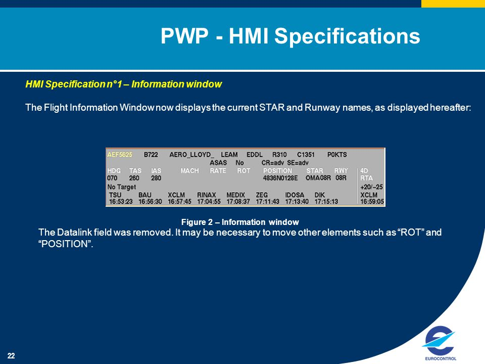 22 PWP - HMI Specifications HMI Specification n°1 – Information window The Flight Information Window now displays the current STAR and Runway names, as displayed hereafter: Figure 2 – Information window The Datalink field was removed.
