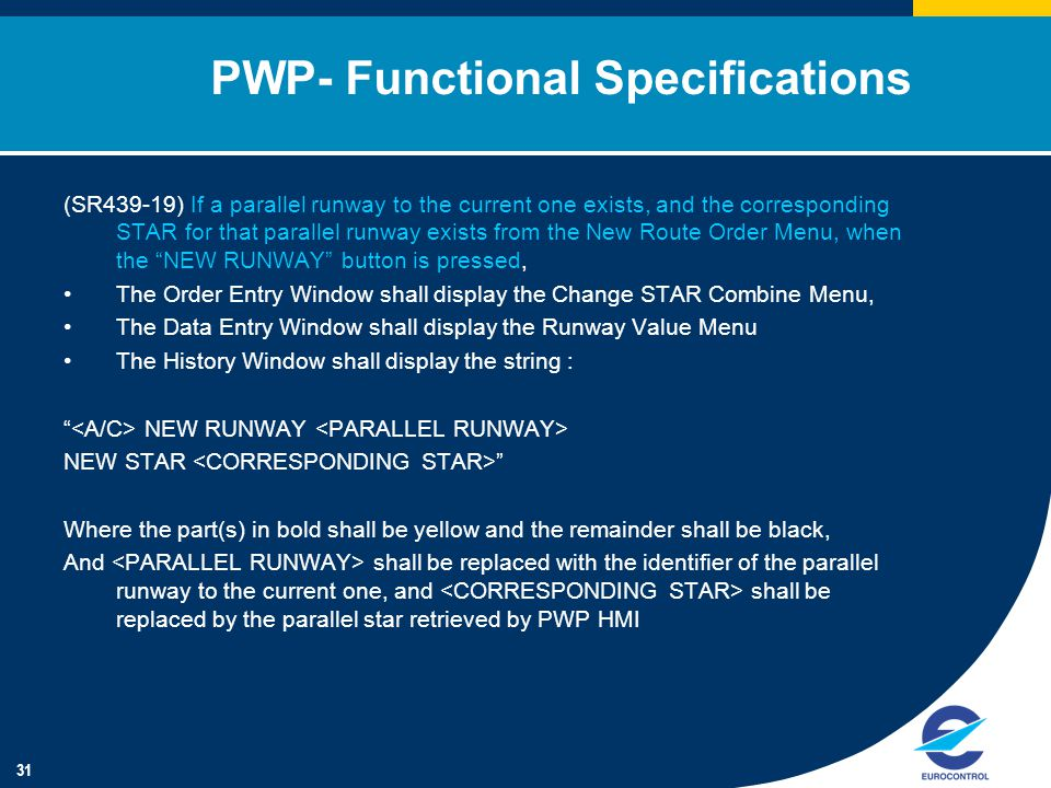31 PWP- Functional Specifications (SR439-19) If a parallel runway to the current one exists, and the corresponding STAR for that parallel runway exists from the New Route Order Menu, when the NEW RUNWAY button is pressed, The Order Entry Window shall display the Change STAR Combine Menu, The Data Entry Window shall display the Runway Value Menu The History Window shall display the string : NEW RUNWAY NEW STAR Where the part(s) in bold shall be yellow and the remainder shall be black, And shall be replaced with the identifier of the parallel runway to the current one, and shall be replaced by the parallel star retrieved by PWP HMI