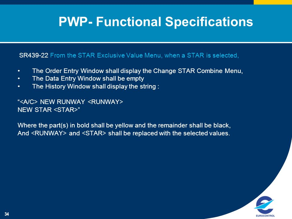 34 PWP- Functional Specifications SR439-22 From the STAR Exclusive Value Menu, when a STAR is selected, The Order Entry Window shall display the Change STAR Combine Menu, The Data Entry Window shall be empty The History Window shall display the string : NEW RUNWAY NEW STAR Where the part(s) in bold shall be yellow and the remainder shall be black, And and shall be replaced with the selected values.