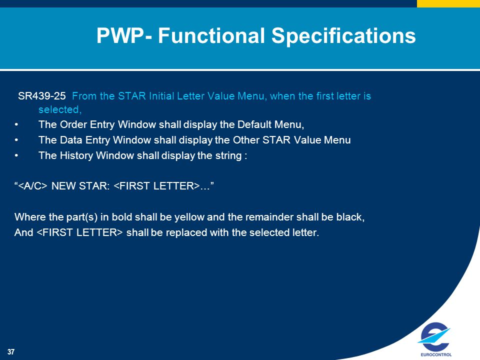 37 PWP- Functional Specifications SR439-25 From the STAR Initial Letter Value Menu, when the first letter is selected, The Order Entry Window shall display the Default Menu, The Data Entry Window shall display the Other STAR Value Menu The History Window shall display the string : NEW STAR: … Where the part(s) in bold shall be yellow and the remainder shall be black, And shall be replaced with the selected letter.