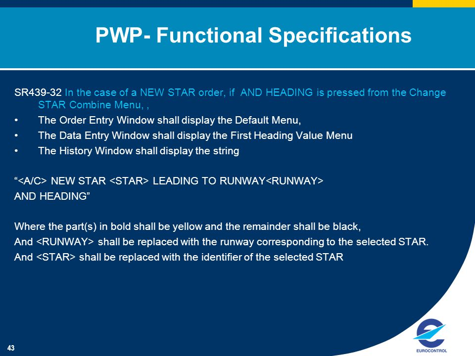 43 PWP- Functional Specifications SR439-32 In the case of a NEW STAR order, if AND HEADING is pressed from the Change STAR Combine Menu,, The Order Entry Window shall display the Default Menu, The Data Entry Window shall display the First Heading Value Menu The History Window shall display the string NEW STAR LEADING TO RUNWAY AND HEADING Where the part(s) in bold shall be yellow and the remainder shall be black, And shall be replaced with the runway corresponding to the selected STAR.