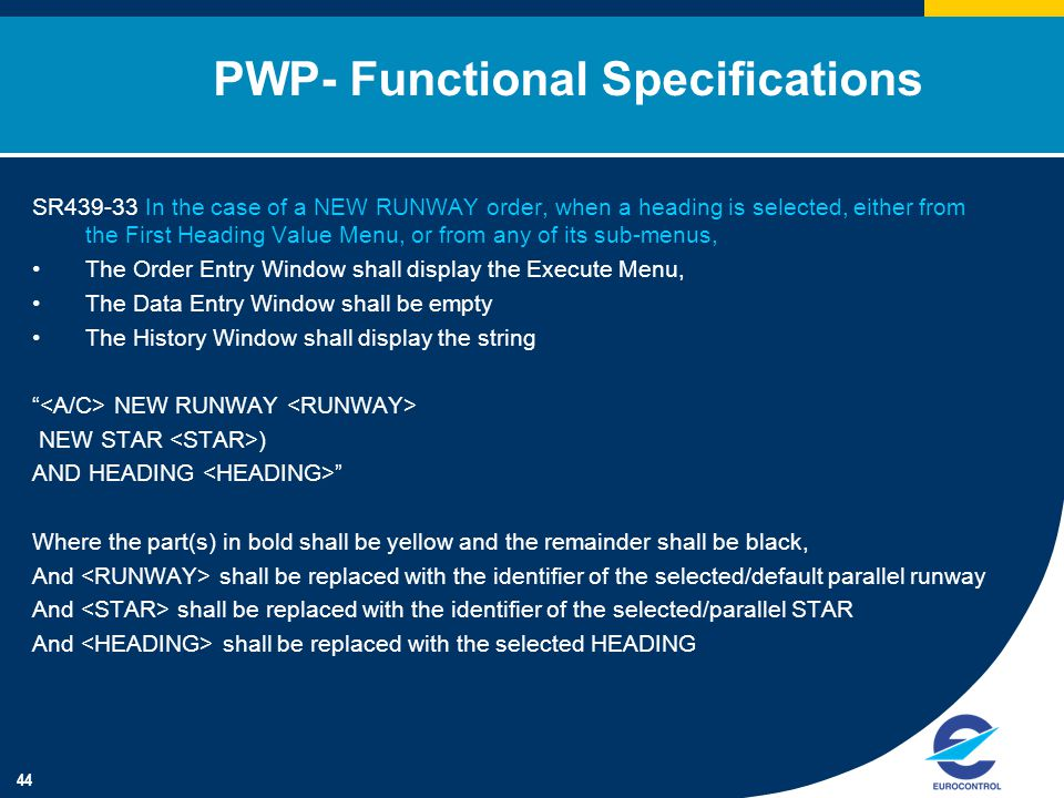 44 PWP- Functional Specifications SR439-33 In the case of a NEW RUNWAY order, when a heading is selected, either from the First Heading Value Menu, or from any of its sub-menus, The Order Entry Window shall display the Execute Menu, The Data Entry Window shall be empty The History Window shall display the string NEW RUNWAY NEW STAR ) AND HEADING Where the part(s) in bold shall be yellow and the remainder shall be black, And shall be replaced with the identifier of the selected/default parallel runway And shall be replaced with the identifier of the selected/parallel STAR And shall be replaced with the selected HEADING
