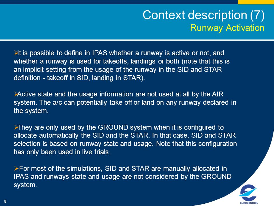 8 Context description (7) Runway Activation  It is possible to define in IPAS whether a runway is active or not, and whether a runway is used for takeoffs, landings or both (note that this is an implicit setting from the usage of the runway in the SID and STAR definition - takeoff in SID, landing in STAR).