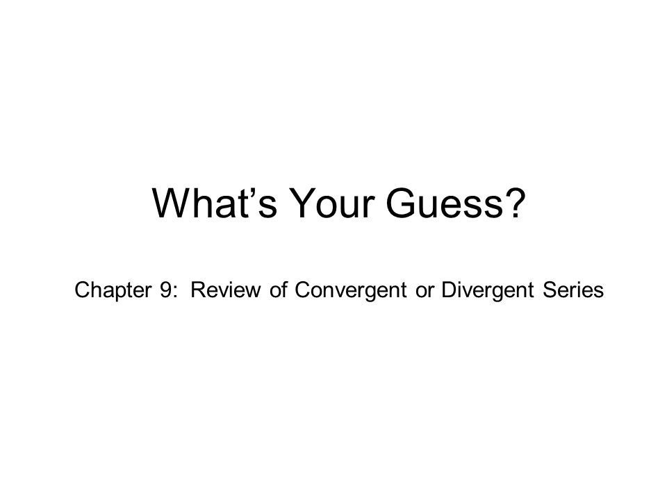 What's Your Guess Chapter 9: Review of Convergent or Divergent Series