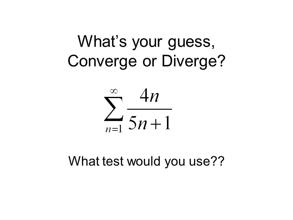 What's your guess, Converge or Diverge What test would you use