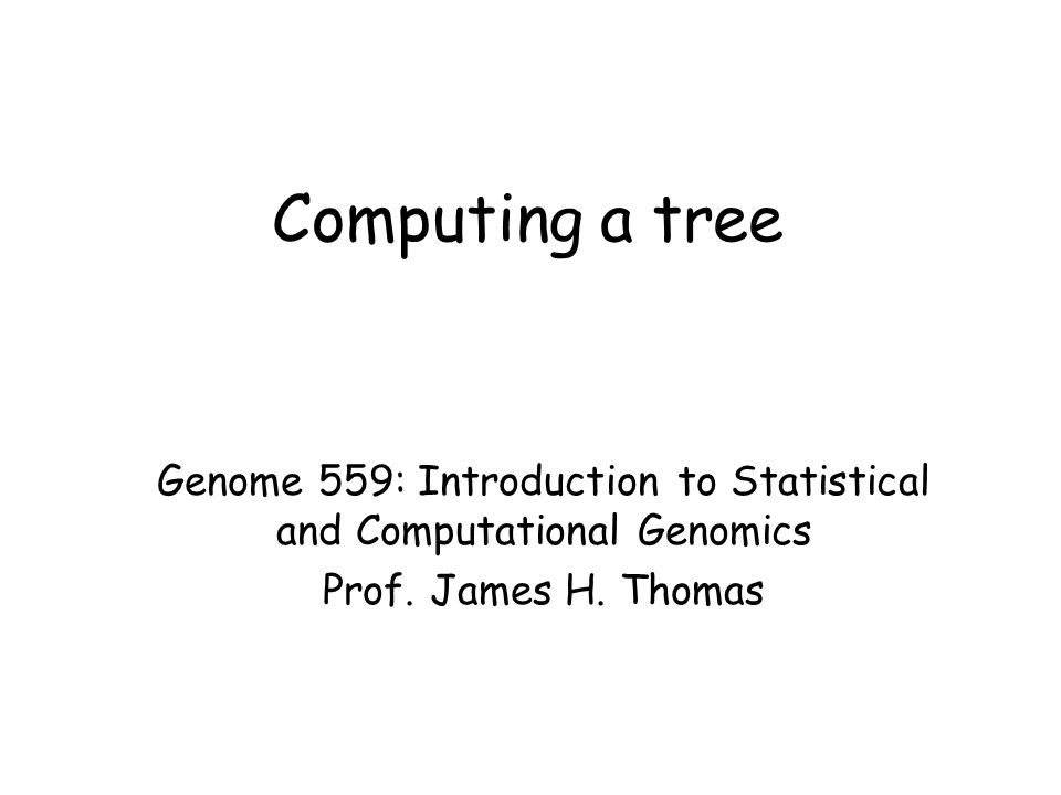 Computing a tree Genome 559: Introduction to Statistical and Computational Genomics Prof. James H. Thomas