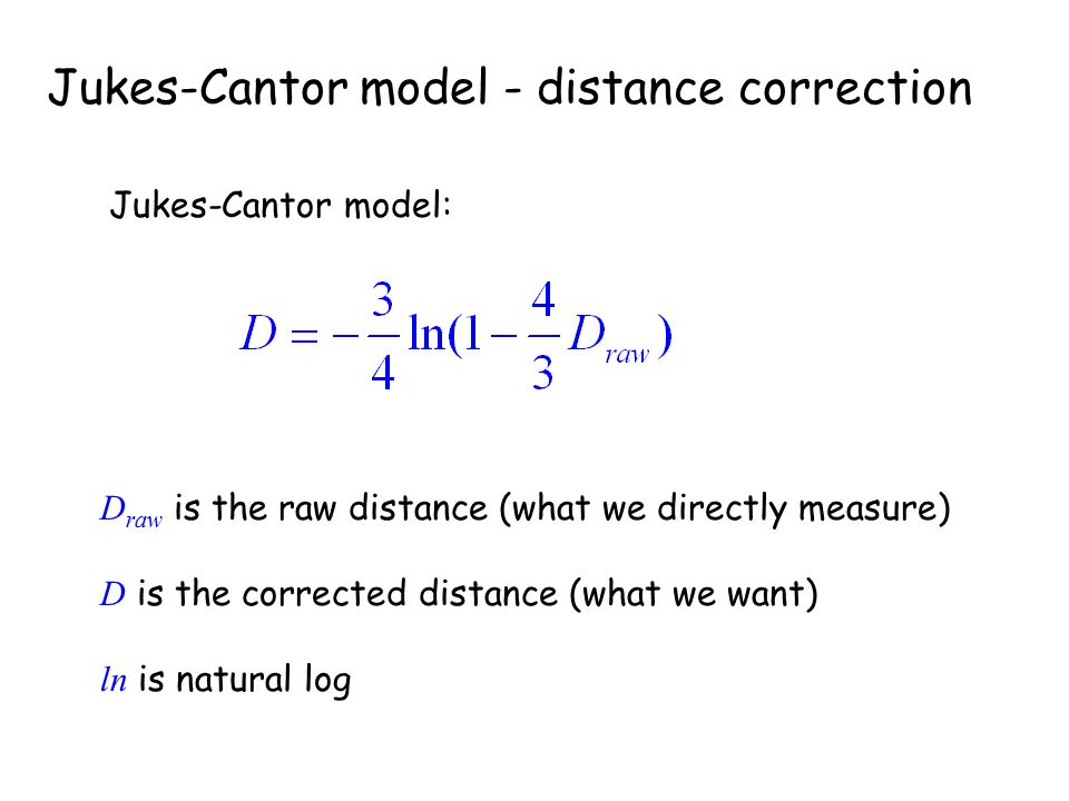 Jukes-Cantor model - distance correction Jukes-Cantor model: D raw is the raw distance (what we directly measure) D is the corrected distance (what we
