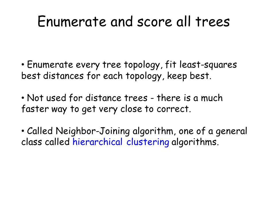 Enumerate and score all trees Enumerate every tree topology, fit least-squares best distances for each topology, keep best.