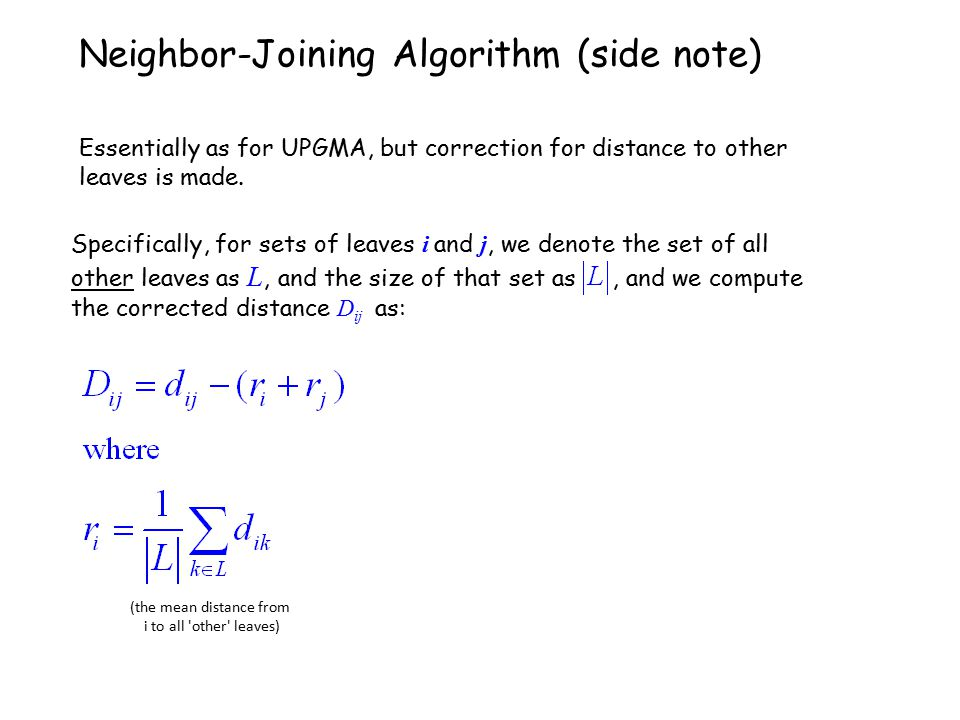 Specifically, for sets of leaves i and j, we denote the set of all other leaves as L, and the size of that set as, and we compute the corrected distance D ij as: Neighbor-Joining Algorithm (side note) Essentially as for UPGMA, but correction for distance to other leaves is made.