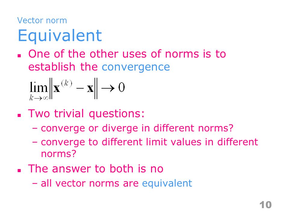 Vector norm Equivalent One of the other uses of norms is to establish the convergence Two trivial questions: –converge or diverge in different norms.
