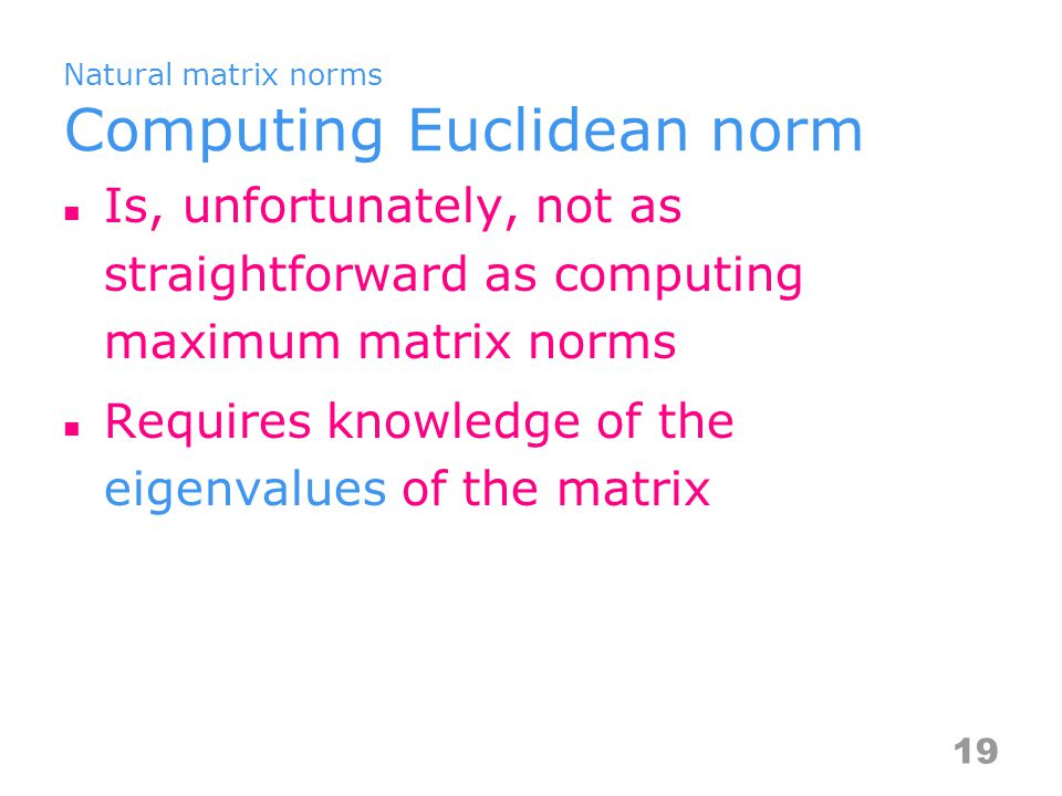 Natural matrix norms Computing Euclidean norm Is, unfortunately, not as straightforward as computing maximum matrix norms Requires knowledge of the eigenvalues of the matrix 19