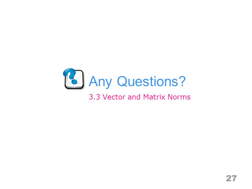 Any Questions 27 3.3 Vector and Matrix Norms