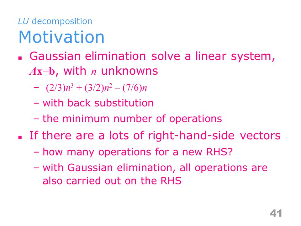 LU decomposition Motivation Gaussian elimination solve a linear system, Ax=b, with n unknowns – (2/3)n 3 + (3/2)n 2 – (7/6)n –with back substitution –the minimum number of operations If there are a lots of right-hand-side vectors –how many operations for a new RHS.